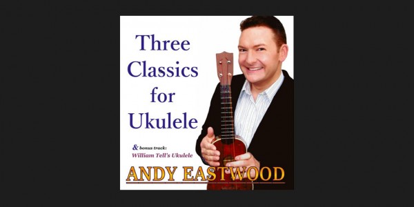 Andy Eastwood - Three Classics For Ukulele
